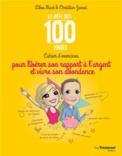 LE DEFI DES 100 JOURS ! ; le défi des 100 jours ; cahier d'exercices pour libérer son rapport à l'argent et vivre son abondance - Couverture - Format classique