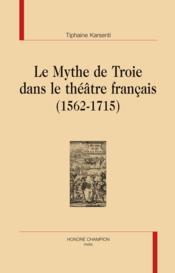 Le mythe de Troie dans le théâtre francais (1562-1715) - Couverture - Format classique