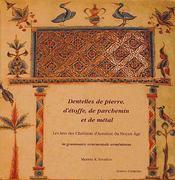 Dentelles de pierre, d'étoffe, de parchemin et de métal ; les arts des chrétiens d'Arménie du moyen-âge ; la grammaire ornementale arménienne - Intérieur - Format classique