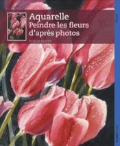 Aquarelle ; peindre les fleurs d'après photos - Couverture - Format classique