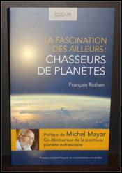 La fascination des ailleurs ; chasseurs de planètes - Couverture - Format classique