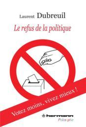 Le refus de la politique ; votez moins, vivez mieux ! - Couverture - Format classique