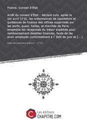 Arrêt du conseil d'Etat : déclare nuls, après le 1er avril 1731, les ordonnances de liquidation et quittances de finance des offices supprimés sur les ports, quais, halles, et marchés de Paris, ensemble les récepissés du trésor expédiés pour remboursement desdites finances, faute de les avoir employés conformément à l' Edit de juin et à l'arrêt du 22 octobre 1730 [Edition de 1730] - Couverture - Format classique