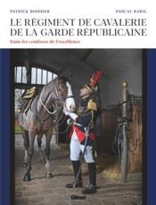Le régiment de cavalerie de la garde républicaine ; dans les coulisses de l'excellence - Couverture - Format classique