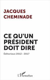 Ce qu'un président doit dire ; éditoriaux 2012-2017 - Couverture - Format classique