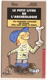 Le petit livre de l'archéologie, ou comment voyager en Alsace très loin dans le temps - Couverture - Format classique