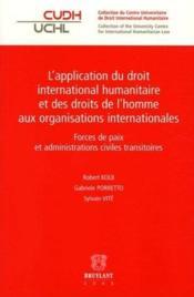 L'application du droit international humanitaire et des droits de l'homme aux organisations internationales ; forces de paix et administrations civiles transitoires - Couverture - Format classique