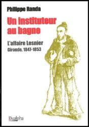 Un instituteur au bagne ; l'affaire Lesnier ; Gironde, 1847-1853 - Couverture - Format classique
