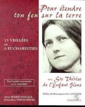 Pour étendre ton feu sur la terre ; quinze veillées et six eucharisties avec Ste Thérèse de l'Enfant Jésus - Couverture - Format classique