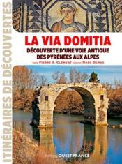 La Via Domitia, découverte d'une voie antique des Pyrénées aux Alpes - Couverture - Format classique