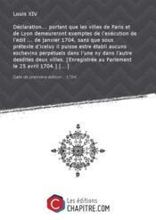 Déclaration... portant que les villes de Paris et de Lyon demeureront exemptes de l'exécution de l'édit ... de janvier 1704, sans que sous prétexte d'iceluy il puisse estre établi aucuns eschevins perpétuels dans l'une ny dans l'autre desdites deux villes. [Enregistrée au Parlement le 25 avril 1704.] [Edition de 1704] - Couverture - Format classique