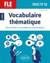 Vocabulaire thématique ; français langue étrangère ; objectif B2 ; pour enrichir et consolider ses connaissances - Couverture - Format classique