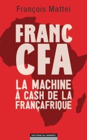 Franc CFA ; la machine à cash de la Françafrique - Couverture - Format classique