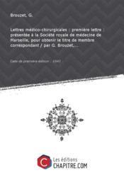 Lettres médico-chirurgicales : première lettre : présentée à la Société royale de médecine de Marseille, pour obtenir le titre de membre correspondant / par G. Brouzet,... [Edition de 1843] - Couverture - Format classique