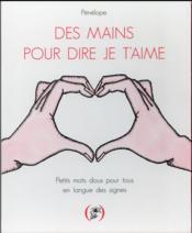 Des mains pour dire je t'aime ; petits mots doux pour tous en langue des signes - Couverture - Format classique