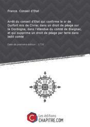 Arrêt du conseil d'Etat qui confirme le sr de Durfort mis de Civrac dans un droit de péage sur la Dordogne, dans l'étendue du comté de Blaignac, et qui supprime un droit de péage par terre dans ledit comté [Edition de 1730] - Couverture - Format classique