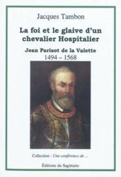 Jean Parisot De La Valette, La Foi Et Le Glaive D'Un Chevalier - Couverture - Format classique