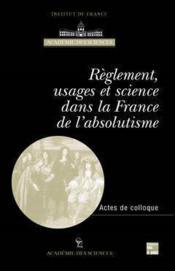 Reglement, usages et science dans la france de l'absolutisme (actes du colloque international paris - Couverture - Format classique
