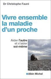Vivre ensemble la maladie d'un proche ; aider l'autre et s'aider soi-même (édition 2011) - Couverture - Format classique