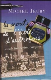 Les Secrets De L'École D'Autrefois. Savoir Lire, Écrire, Compter - Couverture - Format classique