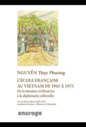 L'école française au Vietnam de 1945 à 1975 ; de la mission civilisatrice à la diplomatie culturelle - Couverture - Format classique