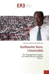 Guillaume soro, l'invincible - de l'engagement citoyen au leadership de coalition tome i - Couverture - Format classique