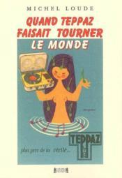 Quand teppaz faisait tourner le monde : biographie de marcel teppaz - Couverture - Format classique