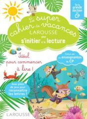 Le super cahier de vacances Larousse pour s'initier à la lecture ; de la grande section au CP - Couverture - Format classique