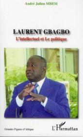 Laurent Gbagbo ; l'intellectuel et le politique - Couverture - Format classique