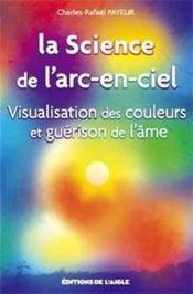 La science de l'arc-en-ciel ; visualisation des couleurs et guérison de l'âme - Couverture - Format classique