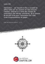 Déclaration... par laquelle le Roy a accepté les offres faites par les cautions de Jean-Jacques Clément, préposé à la vente des charges de controlleurs des décrets volontaires, de la somme de 60.000 livres pour l'acquisition de 3.000 livres d'augmentations de gages... [Edition de 1713] - Couverture - Format classique