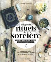 Mes rituels de sorcière ; cristaux de protection, potions de plantes, élixirs de lune... ; connectez-vous aux pouvoirs de la nature et révélez votre magie - Couverture - Format classique
