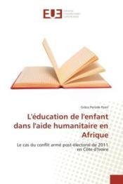 L'education de l'enfant dans l'aide humanitaire en afrique - le cas du conflit arme post-electoral d - Couverture - Format classique