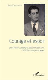 Courage et espoir ; Jean-Pierre Castaingts, déporté- résistant, instituteur, citoyen engagé - Couverture - Format classique