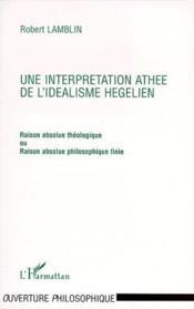 Interprétation athée de l'idéalisme hégélien ; raison absolue théologique ou raison absolue philosophique finie - Couverture - Format classique