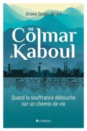 De Colmar à Kaboul ; quand la souffrance débouche sur un chemin de vie - Couverture - Format classique