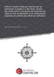 Arrêt du Conseil d'Etat qui ordonne que les particuliers auxquels il a été vendu, donné... des rentes dont la conversion est ordonnée par l'édit du mois de décembre 1713, demeureront dispensés de prendre des lettres de ratification [Edition de 1714] - Couverture - Format classique
