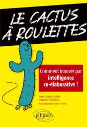 Le cactus à roulettes ; comment innover par intelligence co-élaborative ? - Couverture - Format classique