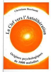 La clef vers l'autolibération ; origines psychologiques de 1000 maladies - Couverture - Format classique