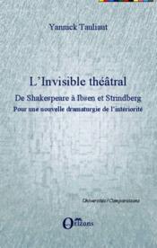 L'invisible théâtral, de Shakespeare à Ibsen et Strindberg ; pour une nouvelle dramaturgie de l'intériorité - Couverture - Format classique