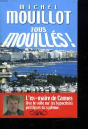 Tous Mouilles ; L'Ex-Maire De Cannes Leve Le Voile Sur Les Hypocrisies Politiques Du Systeme - Couverture - Format classique