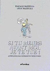 Si Tu Meurs Avant Moi Je Te Tue ; Une Anthologie Des Expresions Pieds-Noires - Couverture - Format classique