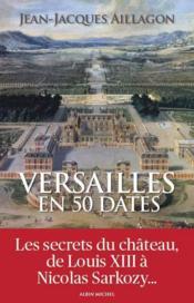 Versailles en 50 dates ; les secrets du château de Louis XIII à Nicolas Sarkozy... - Couverture - Format classique