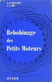 REBOBINAGE DES PETITS MOTEURS. Procédés d'ateliers avec description détaillée des méthodes de rebobinage pour tous les types de moteurs à fraction de cheval A C. C. et A C. A. - Couverture - Format classique