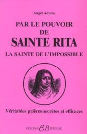 Par le pouvoir de Sainte Rita, la sainte de l'impossible ; véritables prières secrètes et efficaces - Couverture - Format classique