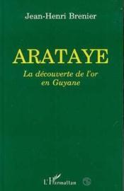 Arataye, la decouverte de l'or en Guyane - Couverture - Format classique