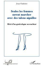 Seules les femmes savent marcher avec des talons aiguilles ; récit d'un gynécologue accoucheur - Couverture - Format classique