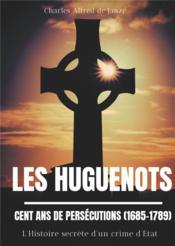 Les huguenots : cent ans de persecutions (1685-1789) - l'histoire secrete d'un crime d'etat - Couverture - Format classique