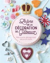Le livre de la décoration de gâteaux ; pâte à sucre, glaçage royal, décors et motifs - Couverture - Format classique