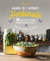 Manuel de l'apprenti herboriste ; 35 recettes de tisanes, remèdes, baumes, huiles... avec les herbes du jardin - Couverture - Format classique